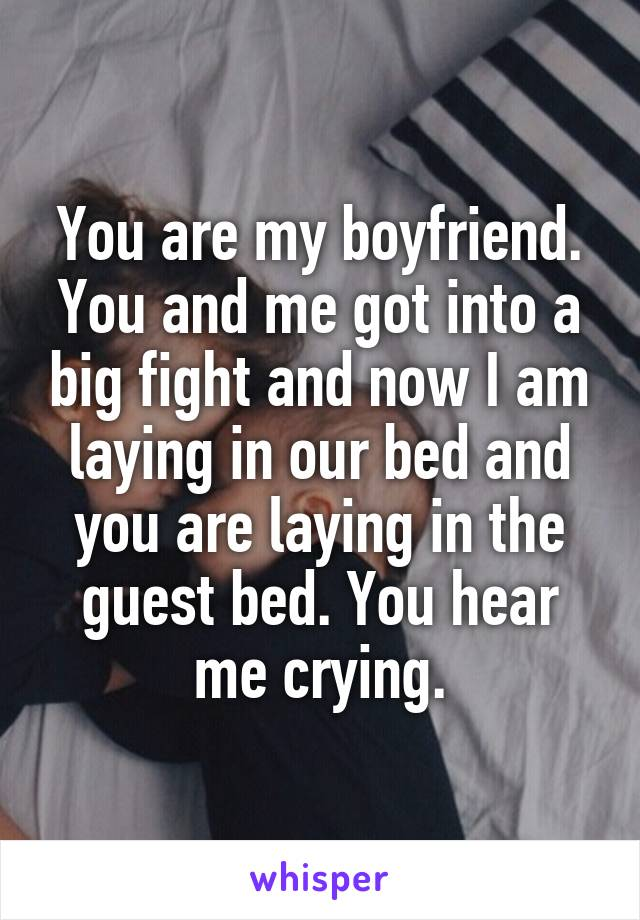 You are my boyfriend. You and me got into a big fight and now I am laying in our bed and you are laying in the guest bed. You hear me crying.