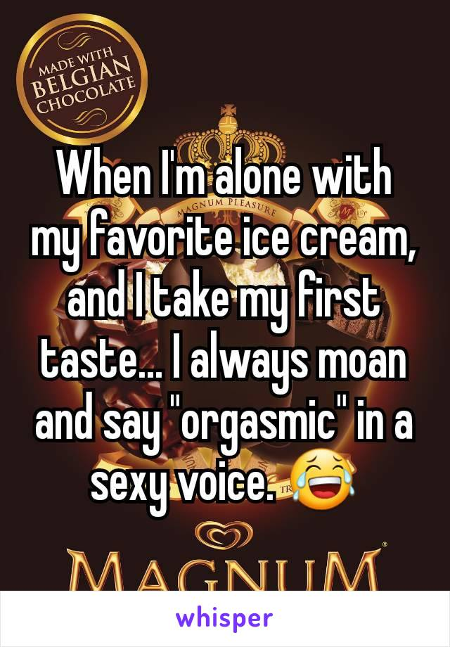 """When I'm alone with my favorite ice cream, and I take my first taste... I always moan and say """"orgasmic"""" in a sexy voice. 😂"""