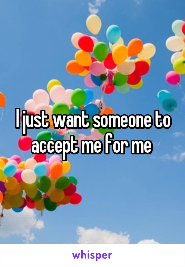 I just want someone to accept me for me