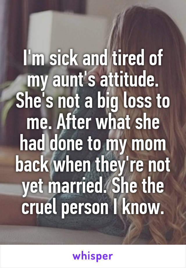 I'm sick and tired of my aunt's attitude. She's not a big loss to me. After what she had done to my mom back when they're not yet married. She the cruel person I know.