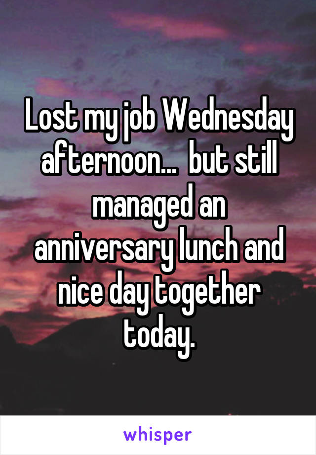 Lost my job Wednesday afternoon...  but still managed an anniversary lunch and nice day together today.