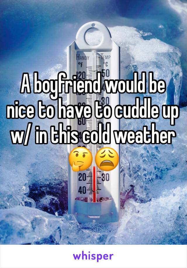 A boyfriend would be nice to have to cuddle up w/ in this cold weather 🤔😩
