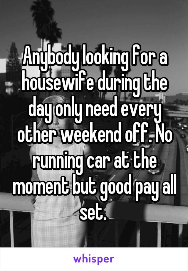 Anybody looking for a housewife during the day only need every other weekend off. No running car at the moment but good pay all set.