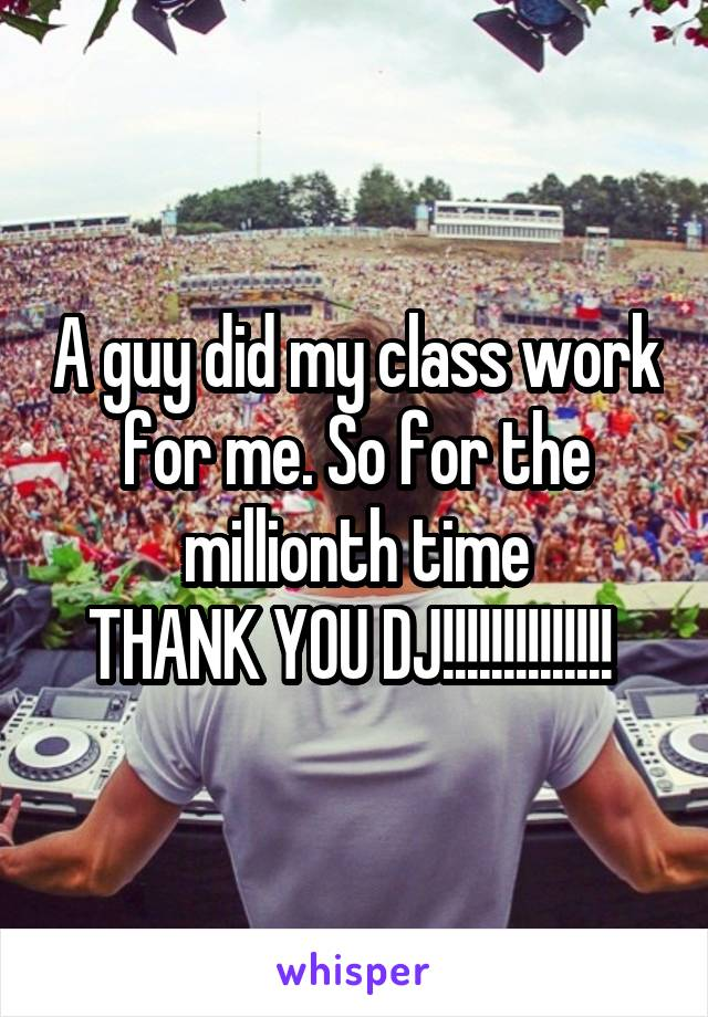 A guy did my class work for me. So for the millionth time THANK YOU DJ!!!!!!!!!!!!!!