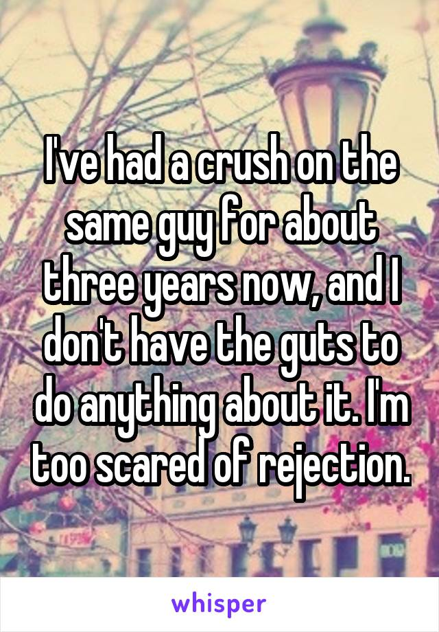 I've had a crush on the same guy for about three years now, and I don't have the guts to do anything about it. I'm too scared of rejection.