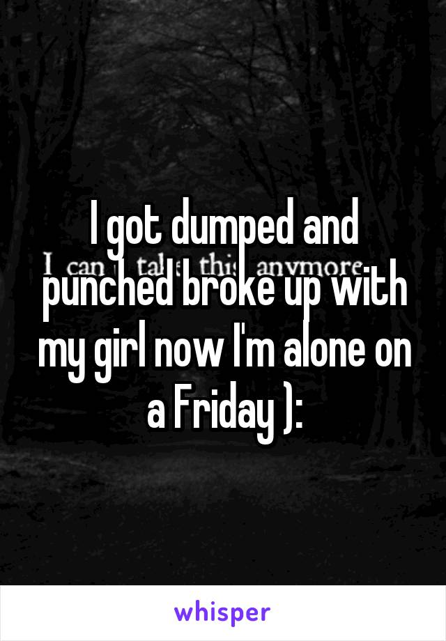 I got dumped and punched broke up with my girl now I'm alone on a Friday ):