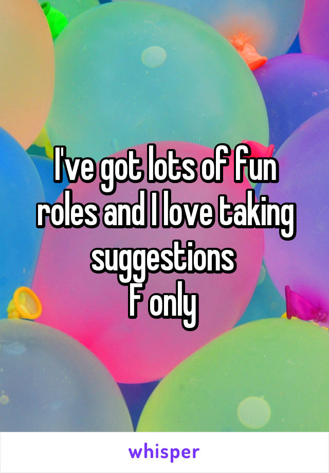I've got lots of fun roles and I love taking suggestions  F only