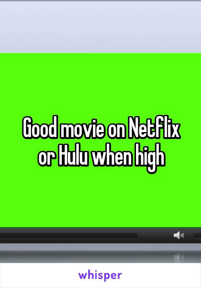 Good movie on Netflix or Hulu when high
