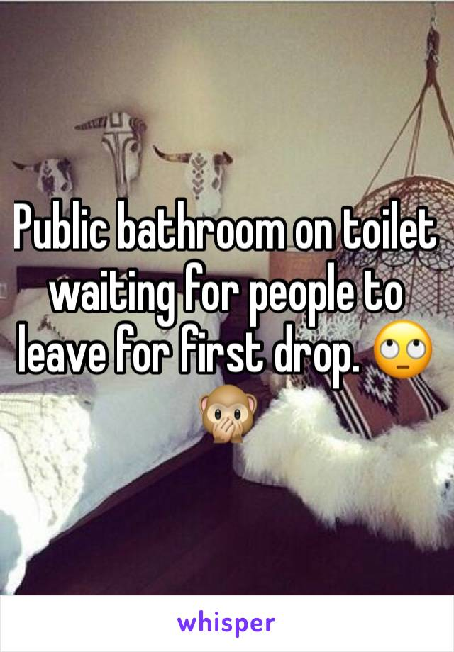 Public bathroom on toilet waiting for people to leave for first drop. 🙄🙊