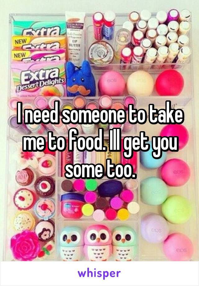 I need someone to take me to food. Ill get you some too.