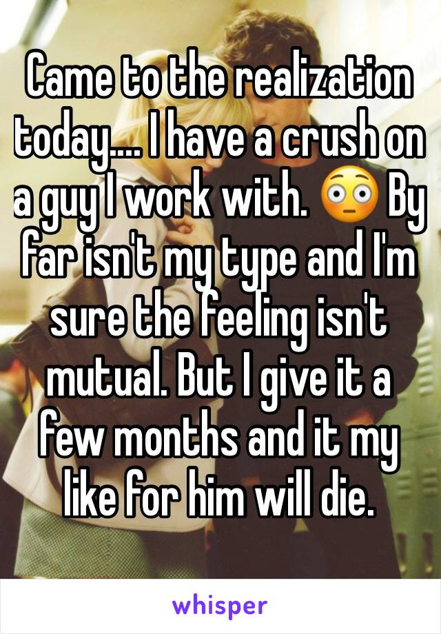 Came to the realization today.... I have a crush on a guy I work with. 😳 By  far isn't my type and I'm sure the feeling isn't mutual. But I give it a few months and it my like for him will die.