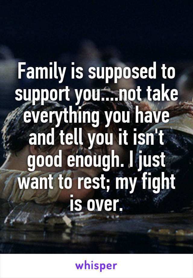 Family is supposed to support you....not take everything you have and tell you it isn't good enough. I just want to rest; my fight is over.