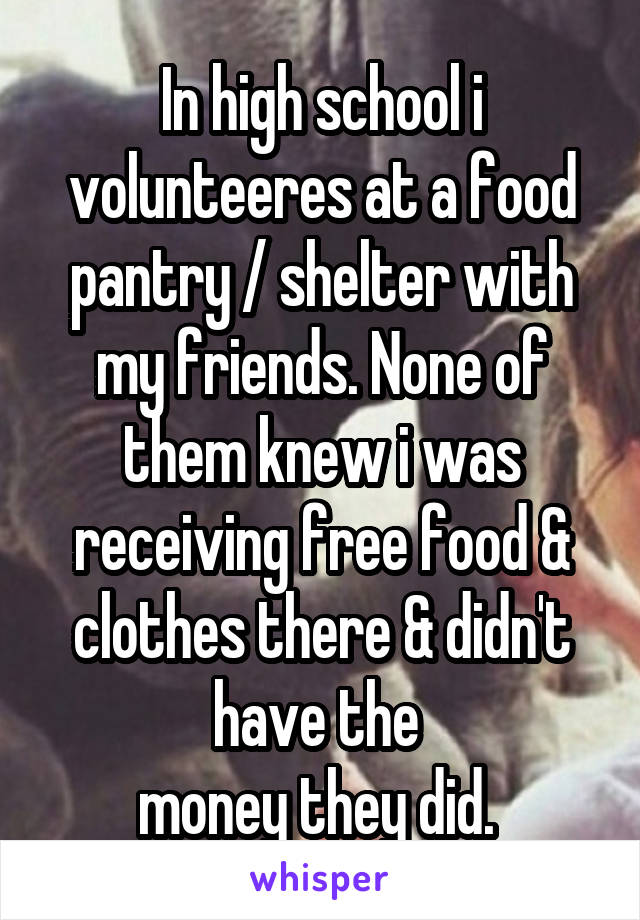 In high school i volunteeres at a food pantry / shelter with my friends. None of them knew i was receiving free food & clothes there & didn't have the  money they did.