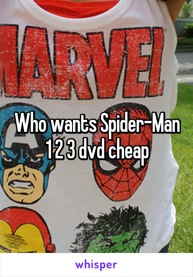 Who wants Spider-Man 1 2 3 dvd cheap