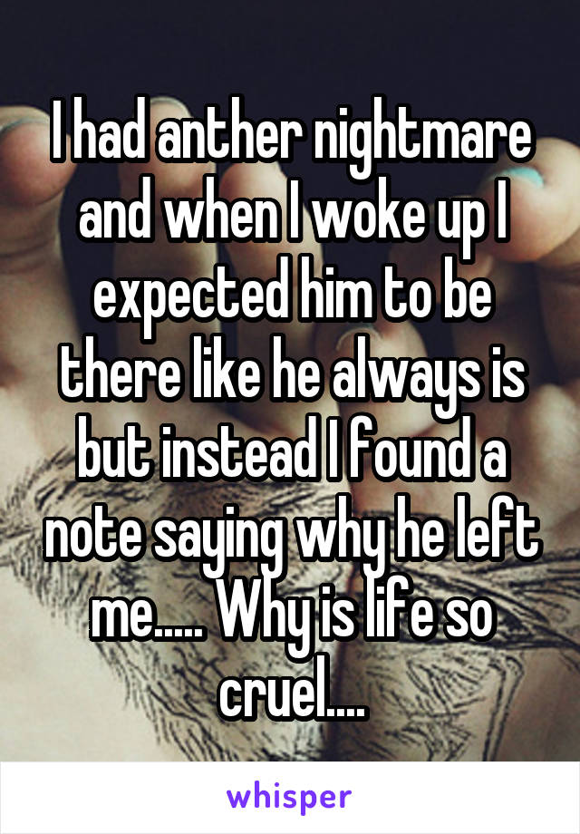 I had anther nightmare and when I woke up I expected him to be there like he always is but instead I found a note saying why he left me..... Why is life so cruel....
