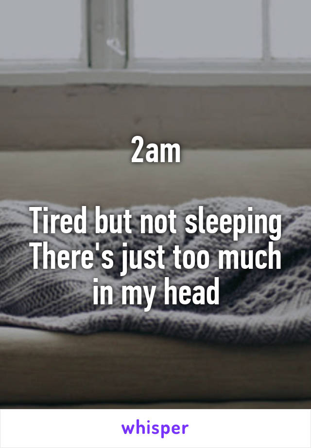 2am  Tired but not sleeping There's just too much in my head
