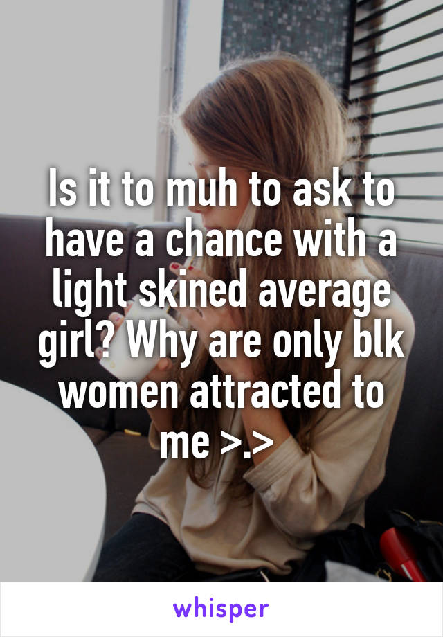 Is it to muh to ask to have a chance with a light skined average girl? Why are only blk women attracted to me >.>