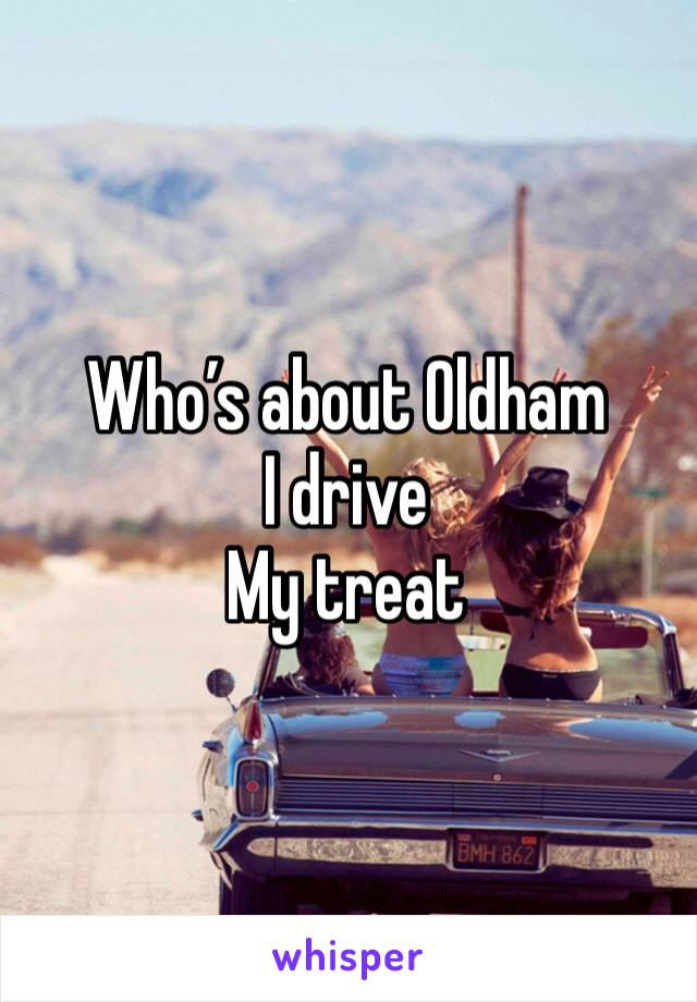 Who's about Oldham  I drive  My treat