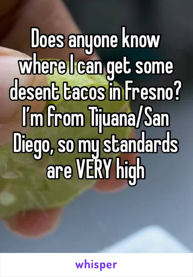 Does anyone know where I can get some desent tacos in Fresno? I'm from Tijuana/San Diego, so my standards are VERY high