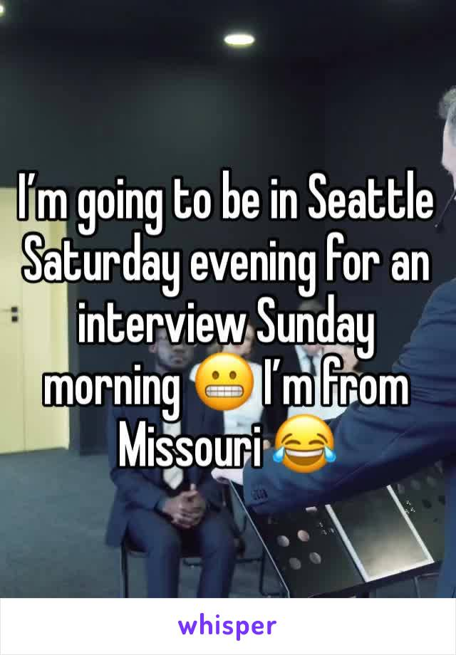 I'm going to be in Seattle Saturday evening for an interview Sunday morning 😬 I'm from Missouri 😂