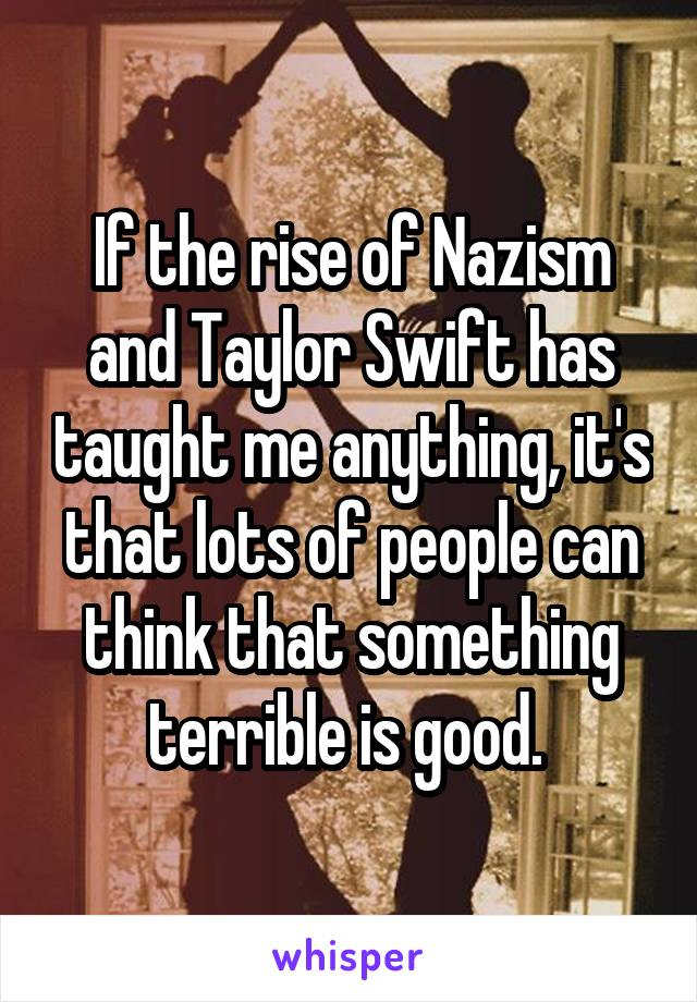 If the rise of Nazism and Taylor Swift has taught me anything, it's that lots of people can think that something terrible is good.