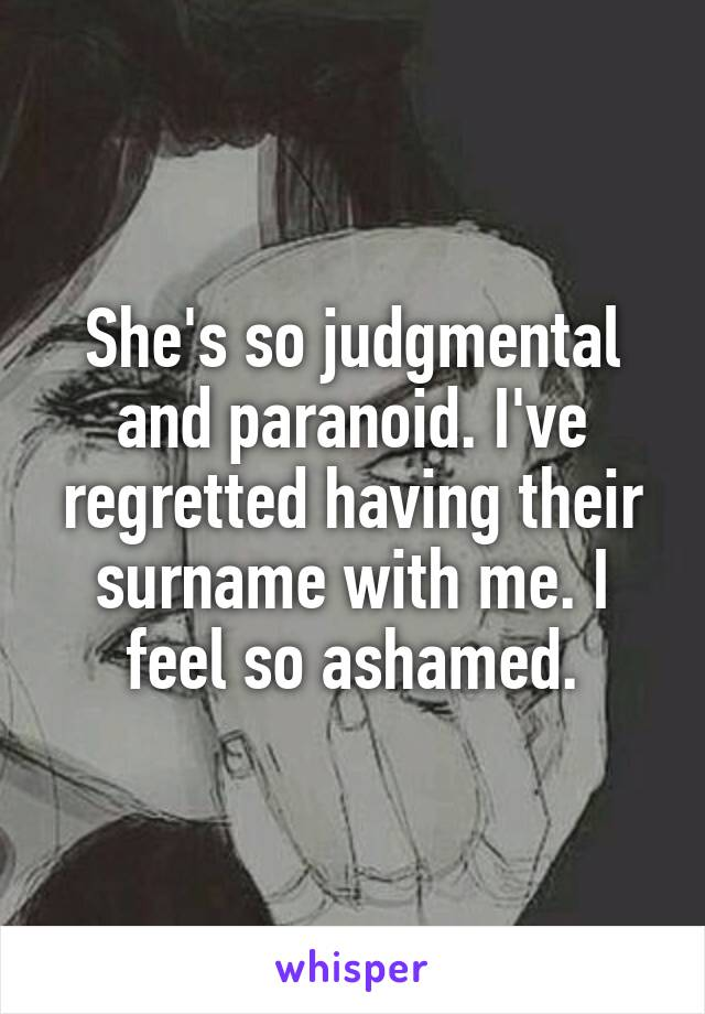 She's so judgmental and paranoid. I've regretted having their surname with me. I feel so ashamed.