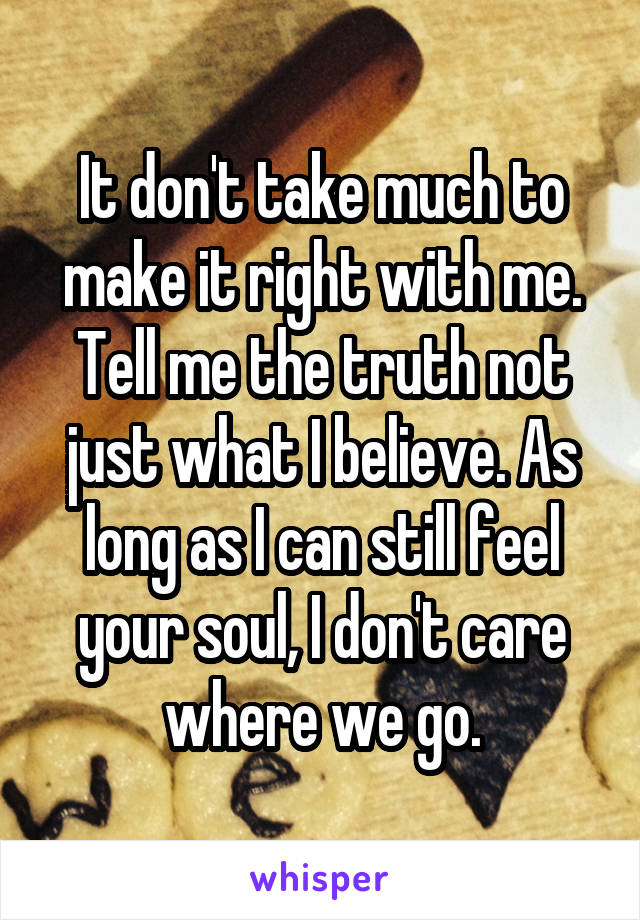 It don't take much to make it right with me. Tell me the truth not just what I believe. As long as I can still feel your soul, I don't care where we go.
