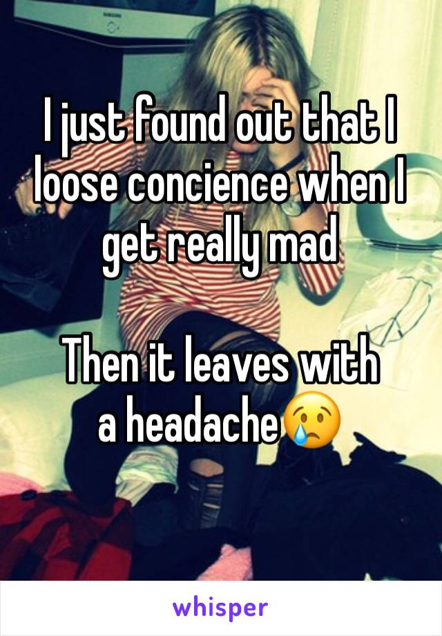 I just found out that I loose concience when I get really mad  Then it leaves with a headache😢