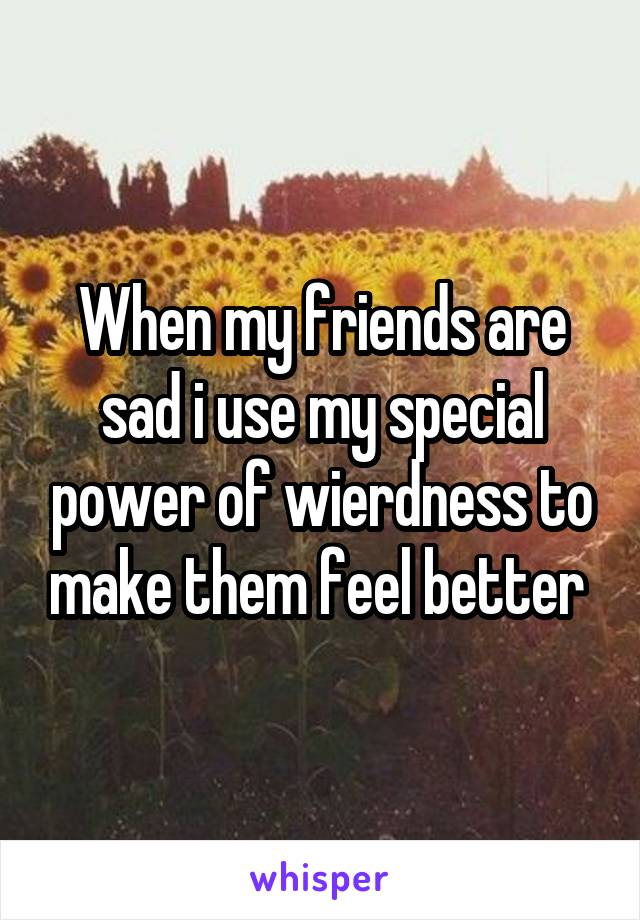 When my friends are sad i use my special power of wierdness to make them feel better