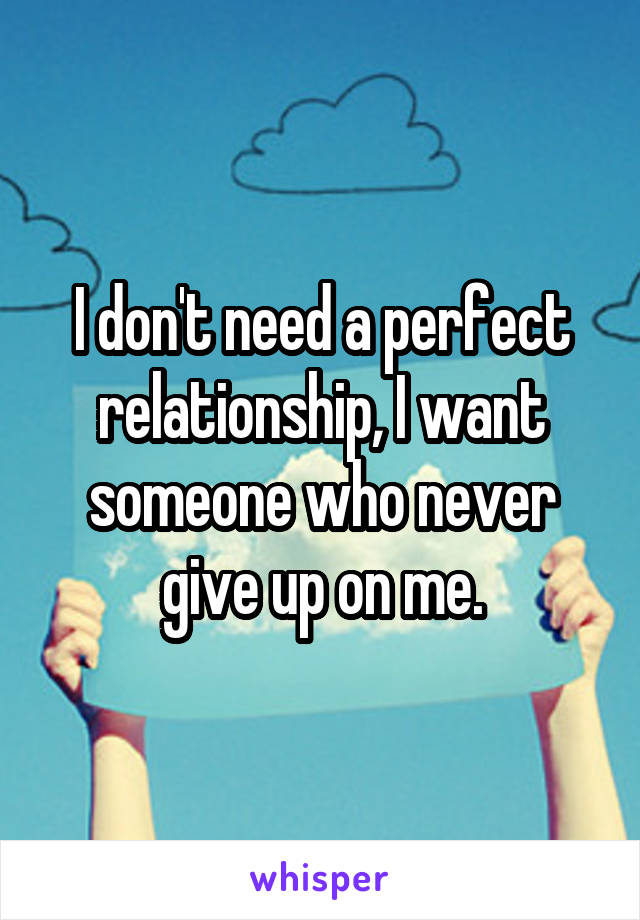 I don't need a perfect relationship, I want someone who never give up on me.