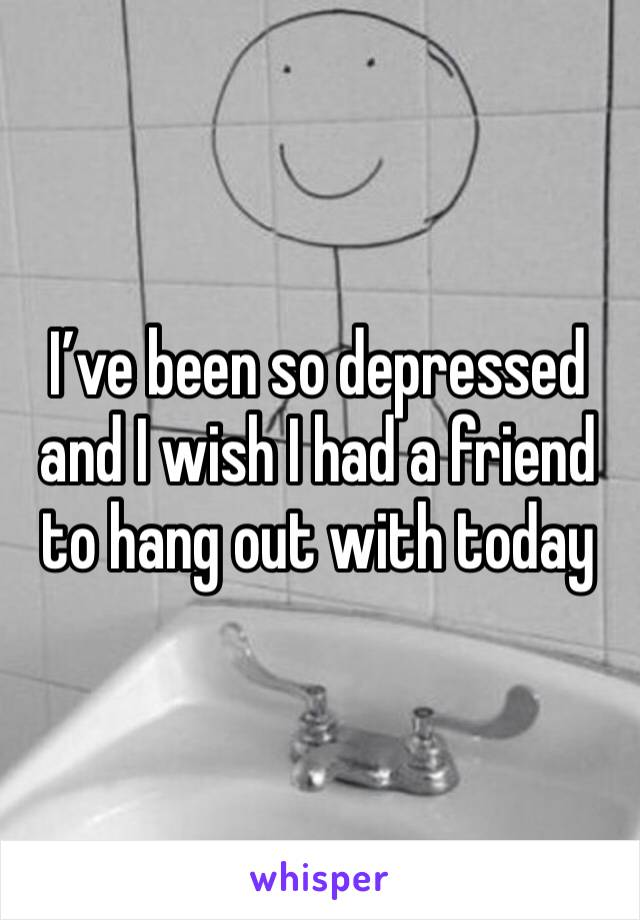 I've been so depressed and I wish I had a friend to hang out with today