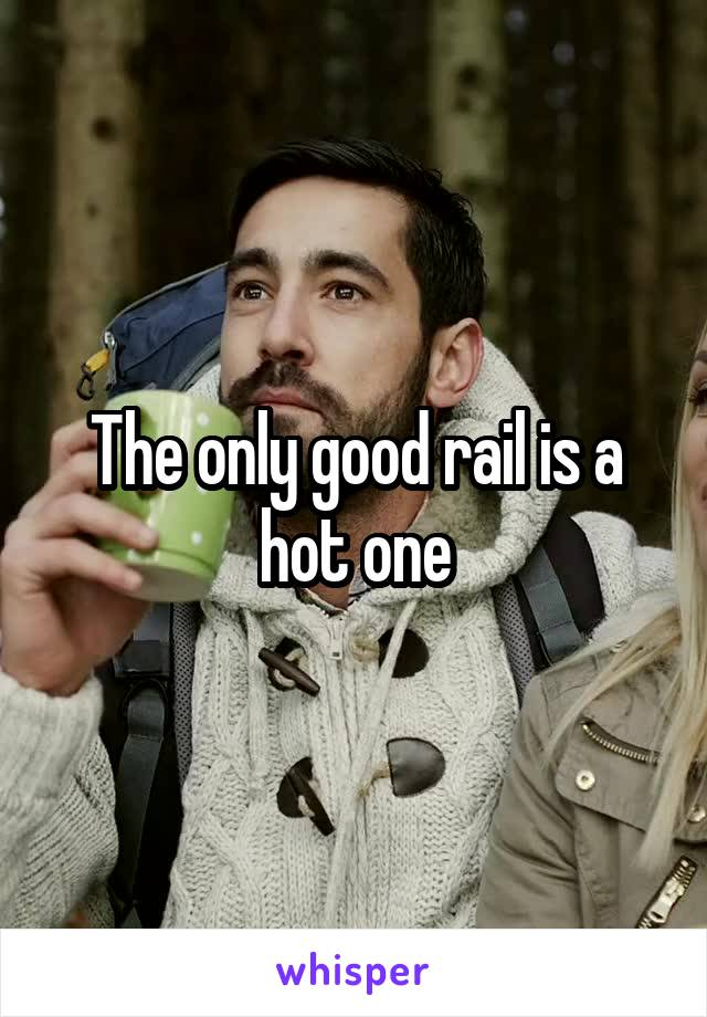 The only good rail is a hot one