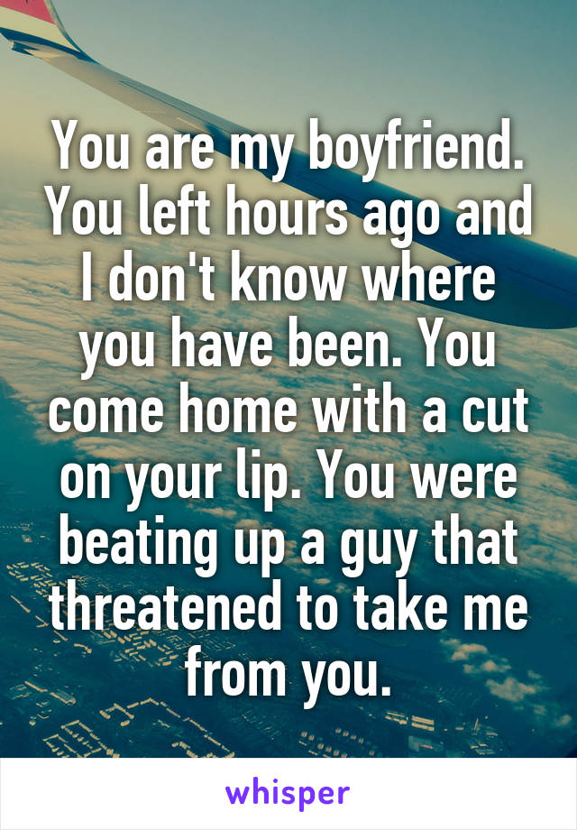 You are my boyfriend. You left hours ago and I don't know where you have been. You come home with a cut on your lip. You were beating up a guy that threatened to take me from you.