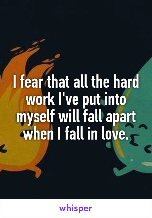 I fear that all the hard work I've put into myself will fall apart when I fall in love.