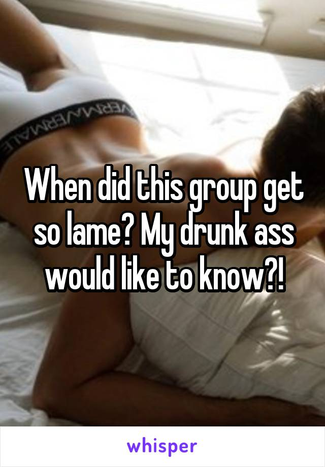 When did this group get so lame? My drunk ass would like to know?!