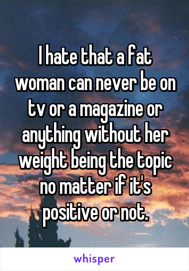 I hate that a fat woman can never be on tv or a magazine or anything without her weight being the topic no matter if it's positive or not.