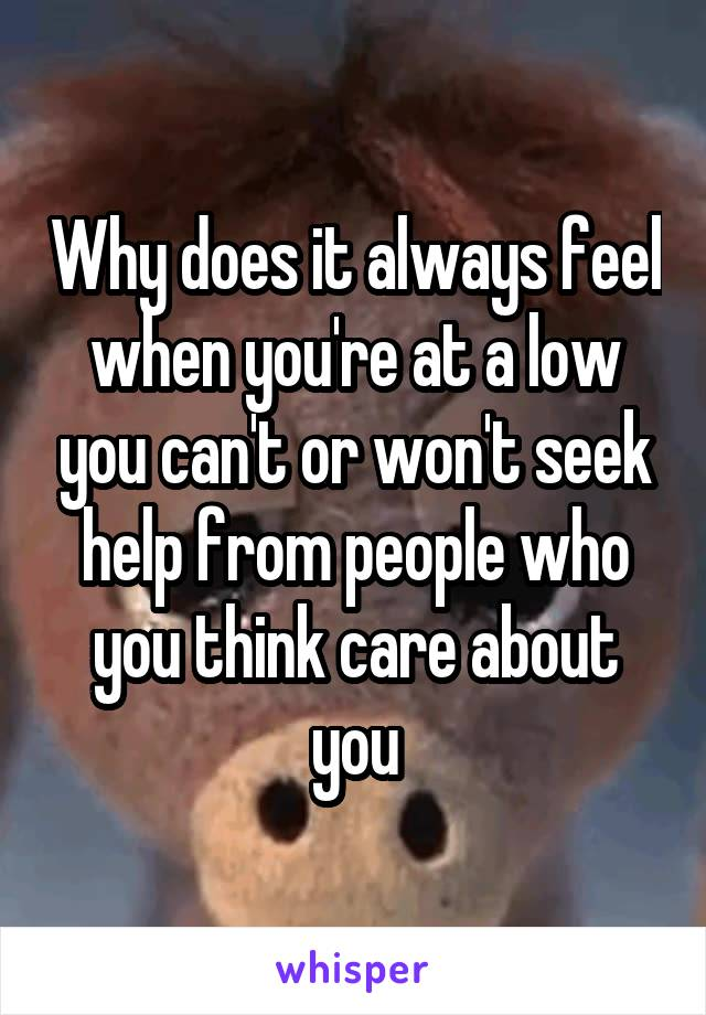 Why does it always feel when you're at a low you can't or won't seek help from people who you think care about you