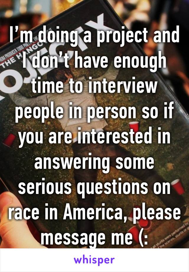 I'm doing a project and I don't have enough time to interview people in person so if you are interested in answering some serious questions on race in America, please message me (: