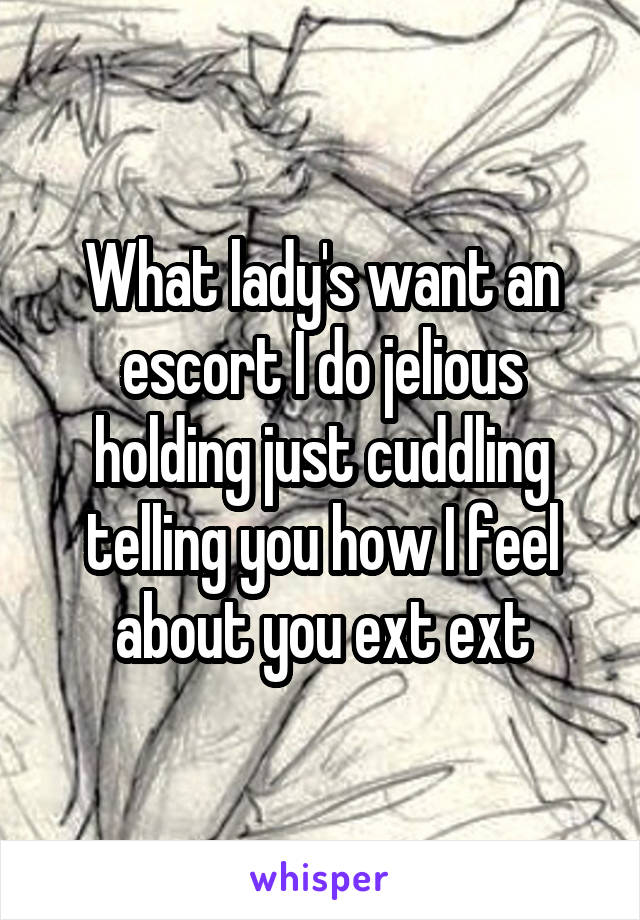 What lady's want an escort I do jelious holding just cuddling telling you how I feel about you ext ext