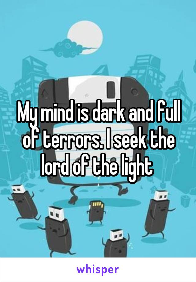 My mind is dark and full of terrors. I seek the lord of the light