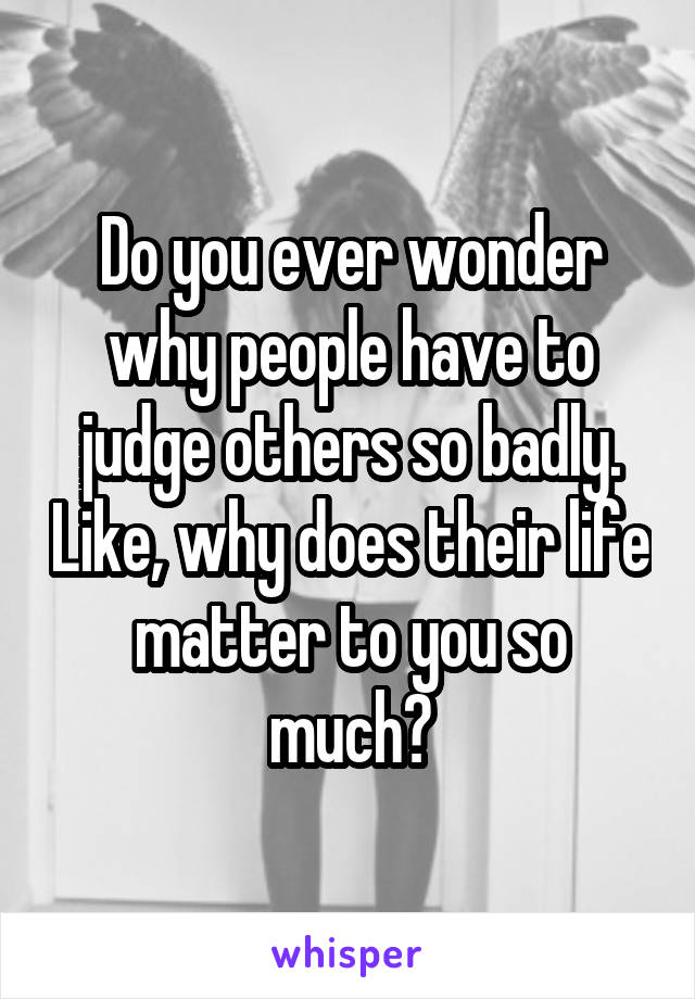 Do you ever wonder why people have to judge others so badly. Like, why does their life matter to you so much?
