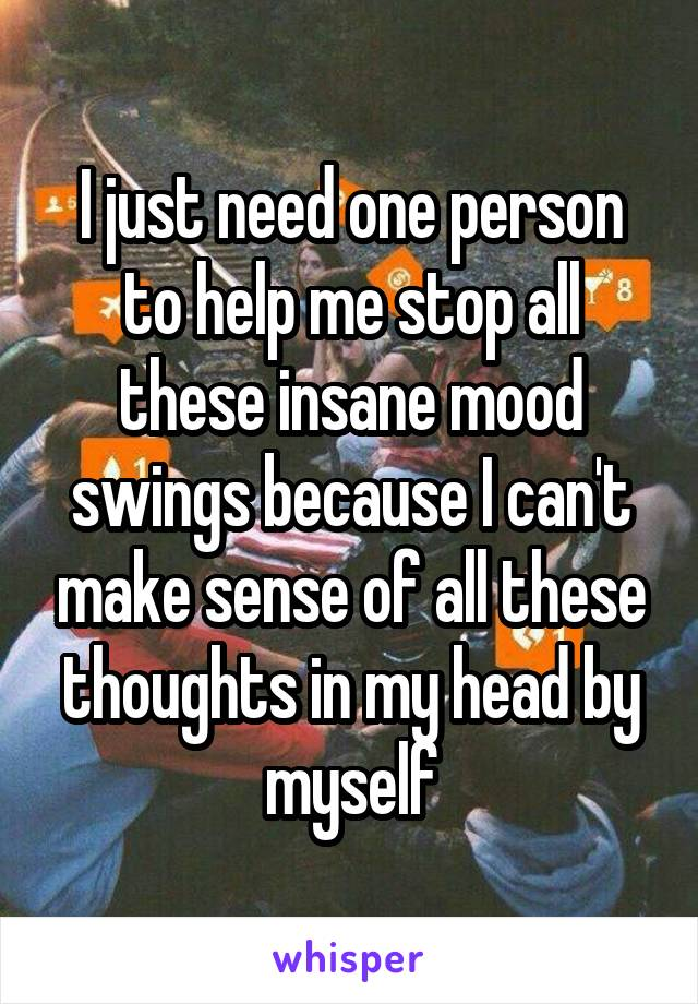 I just need one person to help me stop all these insane mood swings because I can't make sense of all these thoughts in my head by myself