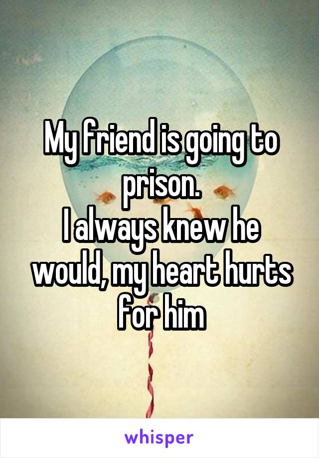 My friend is going to prison. I always knew he would, my heart hurts for him