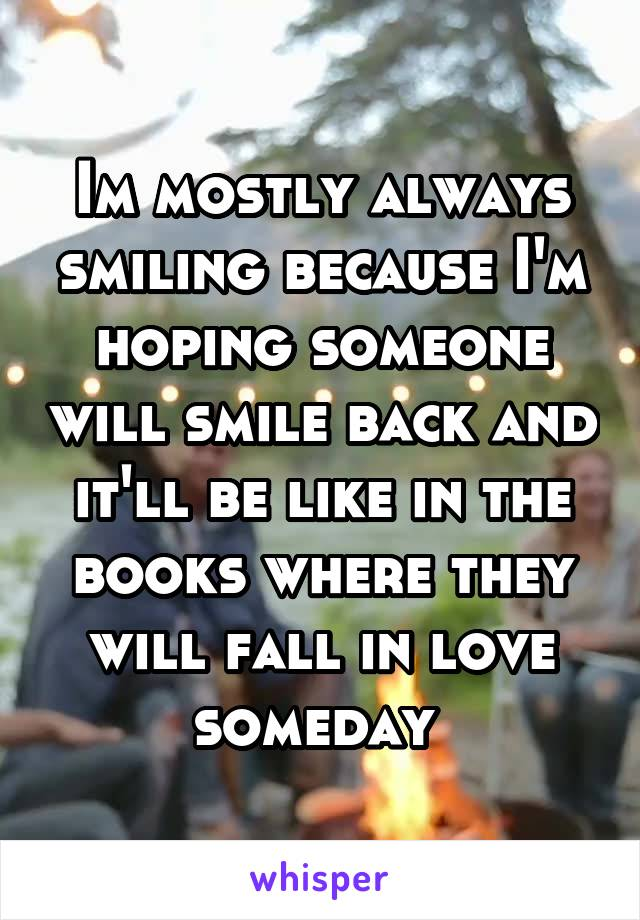 Im mostly always smiling because I'm hoping someone will smile back and it'll be like in the books where they will fall in love someday