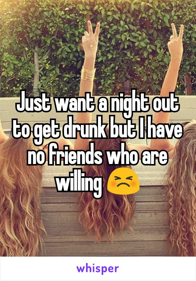 Just want a night out to get drunk but I have no friends who are willing 😣