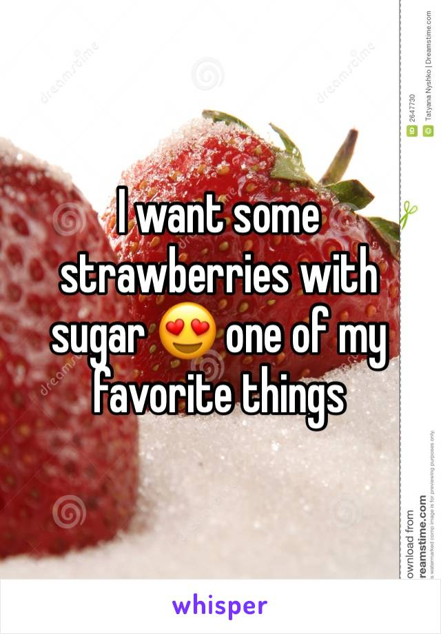 I want some strawberries with sugar 😍 one of my favorite things
