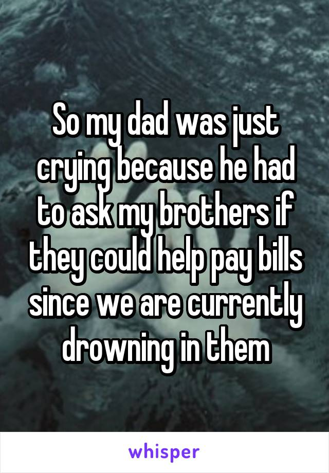 So my dad was just crying because he had to ask my brothers if they could help pay bills since we are currently drowning in them