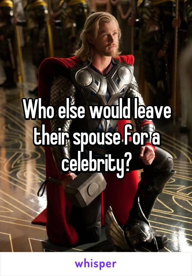 Who else would leave their spouse for a celebrity?
