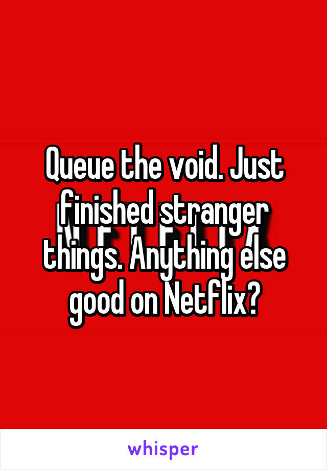 Queue the void. Just finished stranger things. Anything else good on Netflix?