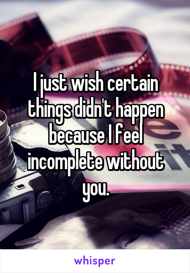 I just wish certain things didn't happen because I feel incomplete without you.